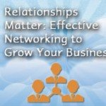 Relationships Matter:  Effective Networking to Grow Your Business
