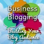 Business Blogging:  Building Your Blog Audience