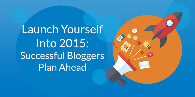 Launch Yourself Into 2015: Successful Bloggers Plan Ahead