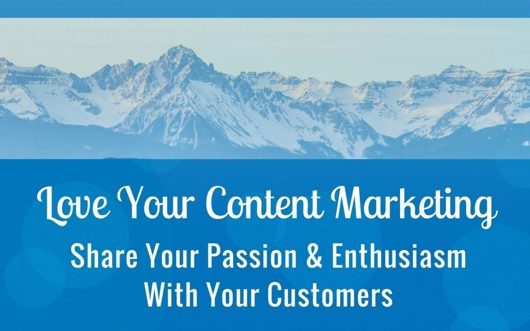 Love Your Content Marketing: Share Your Passion & Enthusiasm With Your Customers